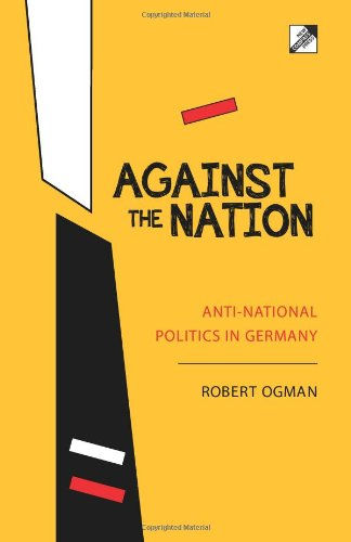 Robert Ogman, Against the Nation: anti-national politics in Germany